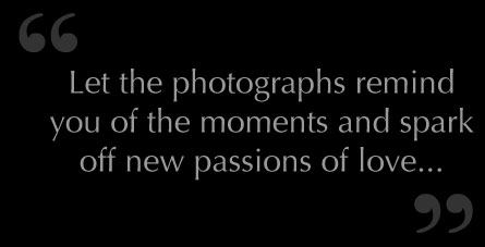 Let the photographys remind you of the moments and spark off new passions of love...